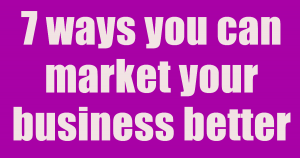 7 ways you can market your business better